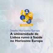 Sessão Horizonte Europa: A Universidade de Lisboa rumo à Saúde no Horizonte Europa